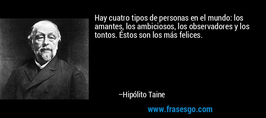 Hay cuatro tipos de personas en el mundo: los amantes, los ambiciosos, los observadores y los tontos. Éstos son los más felices. – Hipólito Taine