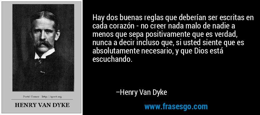 Hay dos buenas reglas que deberían ser escritas en cada corazón - no creer nada malo de nadie a menos que sepa positivamente que es verdad, nunca a decir incluso que, si usted siente que es absolutamente necesario, y que Dios está escuchando. – Henry Van Dyke