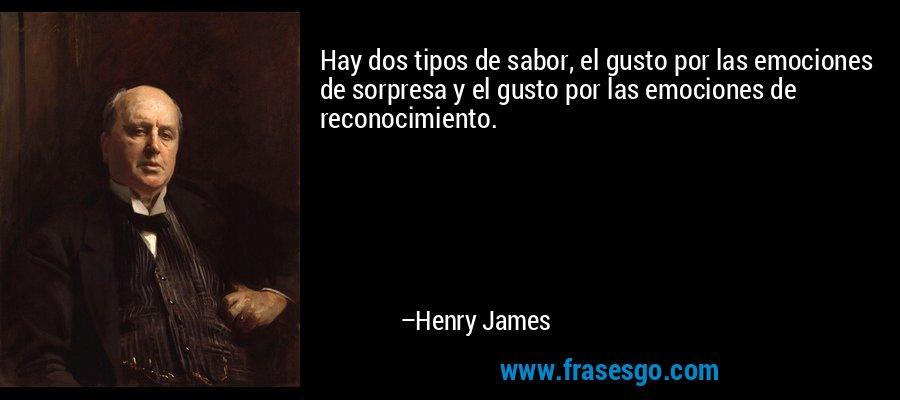 Hay dos tipos de sabor, el gusto por las emociones de sorpresa y el gusto por las emociones de reconocimiento. – Henry James