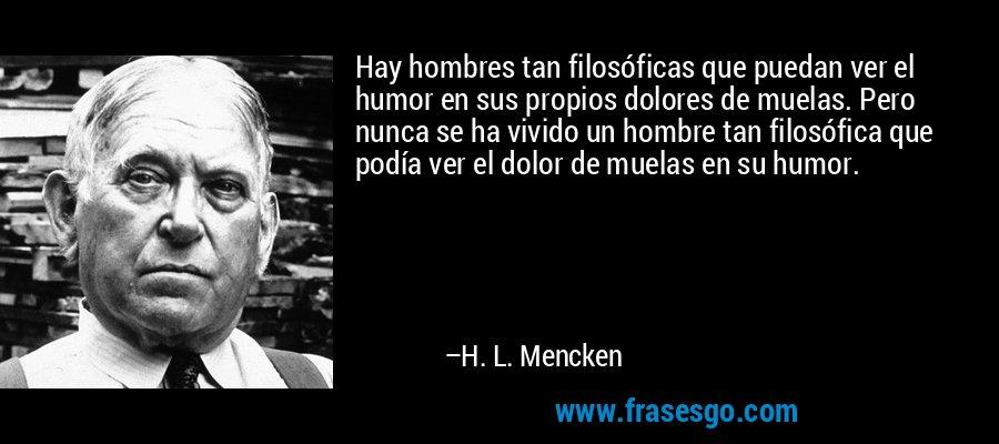 Hay hombres tan filosóficas que puedan ver el humor en sus propios dolores de muelas. Pero nunca se ha vivido un hombre tan filosófica que podía ver el dolor de muelas en su humor. – H. L. Mencken