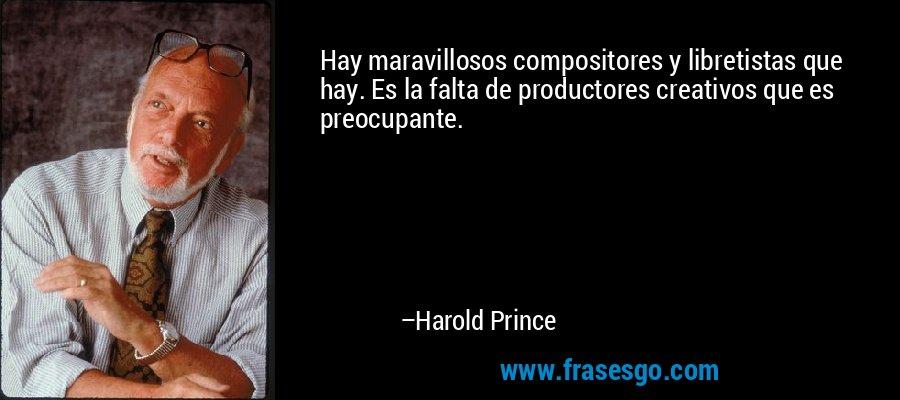 Hay maravillosos compositores y libretistas que hay. Es la falta de productores creativos que es preocupante. – Harold Prince