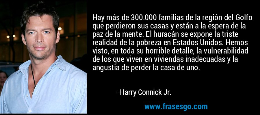 Hay más de 300.000 familias de la región del Golfo que perdieron sus casas y están a la espera de la paz de la mente. El huracán se expone la triste realidad de la pobreza en Estados Unidos. Hemos visto, en toda su horrible detalle, la vulnerabilidad de los que viven en viviendas inadecuadas y la angustia de perder la casa de uno. – Harry Connick Jr.