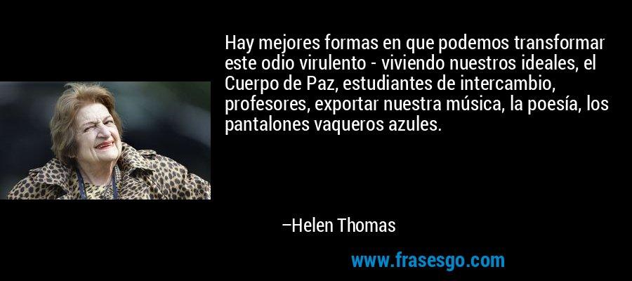 Hay mejores formas en que podemos transformar este odio virulento - viviendo nuestros ideales, el Cuerpo de Paz, estudiantes de intercambio, profesores, exportar nuestra música, la poesía, los pantalones vaqueros azules. – Helen Thomas