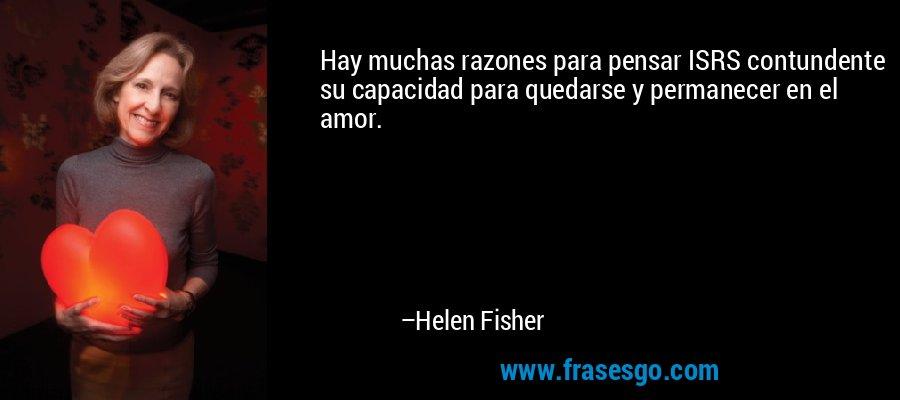 Hay muchas razones para pensar ISRS contundente su capacidad para quedarse y permanecer en el amor. – Helen Fisher