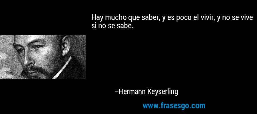 Hay mucho que saber, y es poco el vivir, y no se vive si no se sabe. – Hermann Keyserling