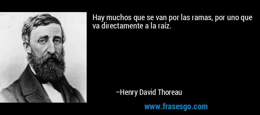 Hay muchos que se van por las ramas, por uno que va directamente a la raíz. – Henry David Thoreau