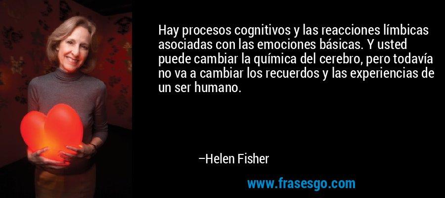 Hay procesos cognitivos y las reacciones límbicas asociadas con las emociones básicas. Y usted puede cambiar la química del cerebro, pero todavía no va a cambiar los recuerdos y las experiencias de un ser humano. – Helen Fisher