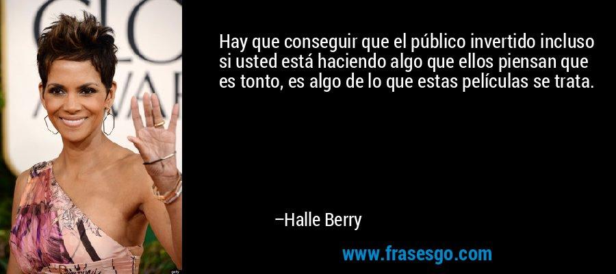 Hay que conseguir que el público invertido incluso si usted está haciendo algo que ellos piensan que es tonto, es algo de lo que estas películas se trata. – Halle Berry