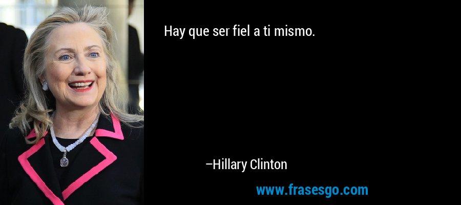 Hay que ser fiel a ti mismo. – Hillary Clinton