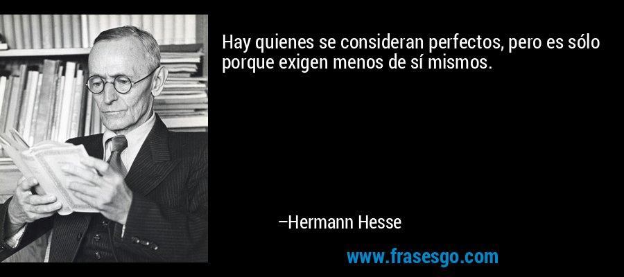 Hay quienes se consideran perfectos, pero es sólo porque exigen menos de sí mismos. – Hermann Hesse