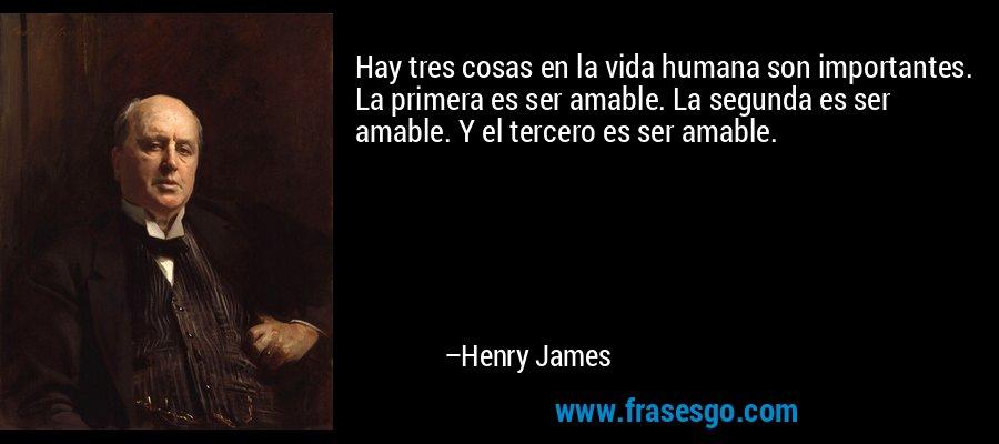 Hay tres cosas en la vida humana son importantes. La primera es ser amable. La segunda es ser amable. Y el tercero es ser amable. – Henry James