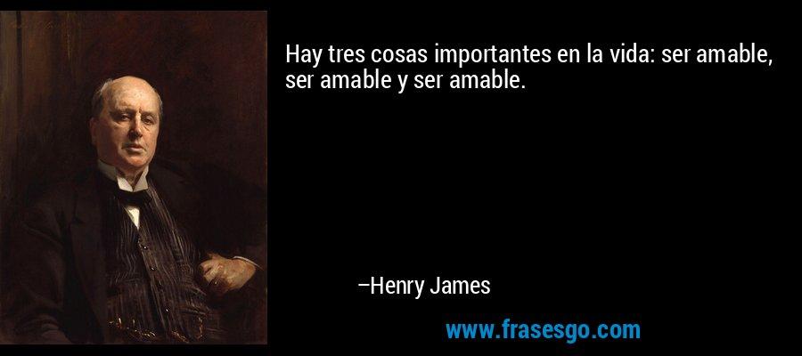 Hay tres cosas importantes en la vida: ser amable, ser amable y ser amable. – Henry James