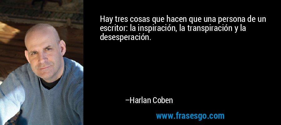 Hay tres cosas que hacen que una persona de un escritor: la inspiración, la transpiración y la desesperación. – Harlan Coben