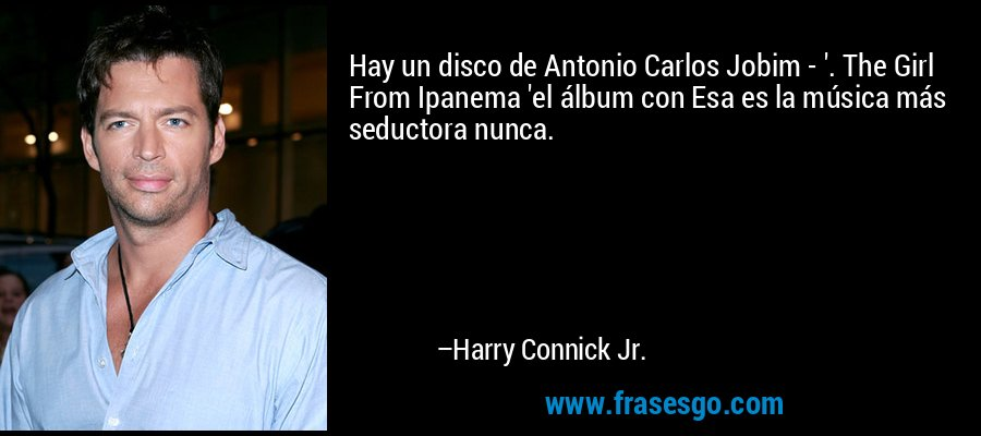 Hay un disco de Antonio Carlos Jobim - '. The Girl From Ipanema 'el álbum con Esa es la música más seductora nunca. – Harry Connick Jr.