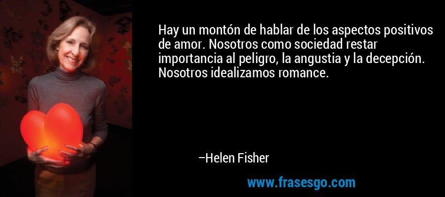 Hay un montón de hablar de los aspectos positivos de amor. Nosotros como sociedad restar importancia al peligro, la angustia y la decepción. Nosotros idealizamos romance. – Helen Fisher
