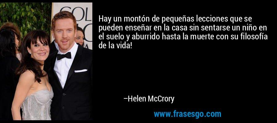 Hay un montón de pequeñas lecciones que se pueden enseñar en la casa sin sentarse un niño en el suelo y aburrido hasta la muerte con su filosofía de la vida! – Helen McCrory