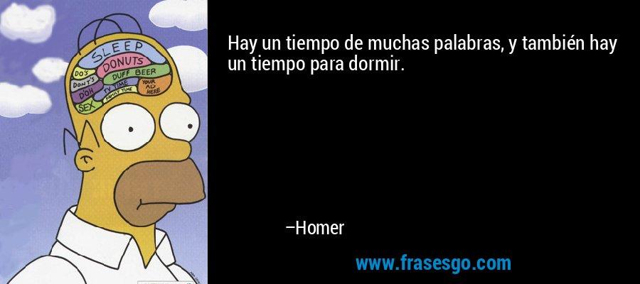Hay un tiempo de muchas palabras, y también hay un tiempo para dormir. – Homer