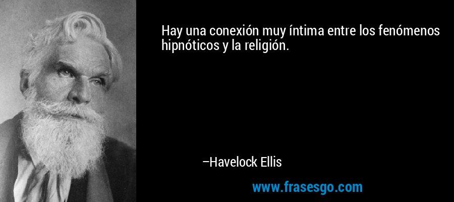 Hay una conexión muy íntima entre los fenómenos hipnóticos y la religión. – Havelock Ellis