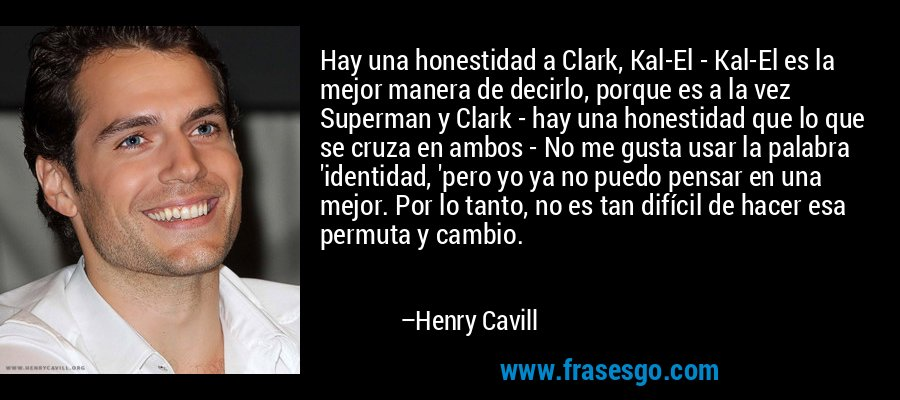 Hay una honestidad a Clark, Kal-El - Kal-El es la mejor manera de decirlo, porque es a la vez Superman y Clark - hay una honestidad que lo que se cruza en ambos - No me gusta usar la palabra 'identidad, 'pero yo ya no puedo pensar en una mejor. Por lo tanto, no es tan difícil de hacer esa permuta y cambio. – Henry Cavill