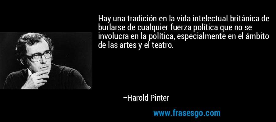 Hay una tradición en la vida intelectual británica de burlarse de cualquier fuerza política que no se involucra en la política, especialmente en el ámbito de las artes y el teatro. – Harold Pinter