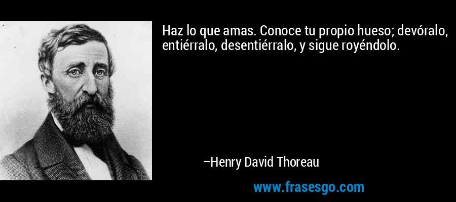 Haz lo que amas. Conoce tu propio hueso; devóralo, entiérralo, desentiérralo, y sigue royéndolo. – Henry David Thoreau