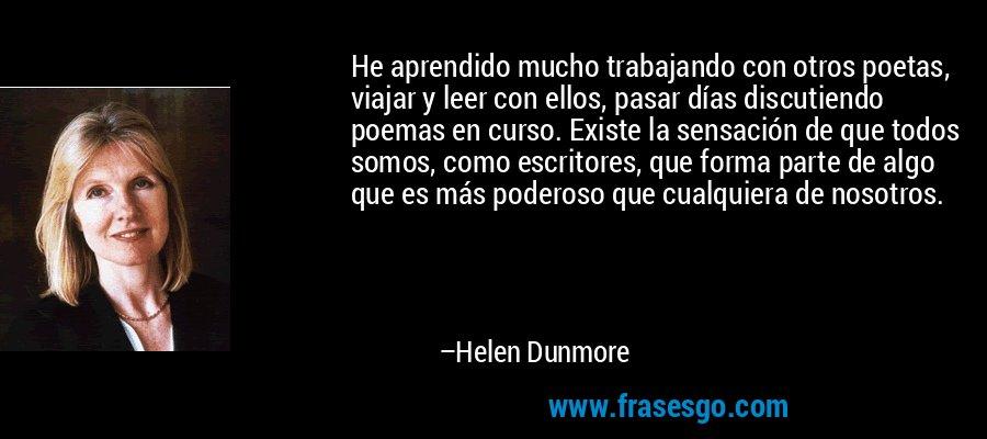He aprendido mucho trabajando con otros poetas, viajar y leer con ellos, pasar días discutiendo poemas en curso. Existe la sensación de que todos somos, como escritores, que forma parte de algo que es más poderoso que cualquiera de nosotros. – Helen Dunmore
