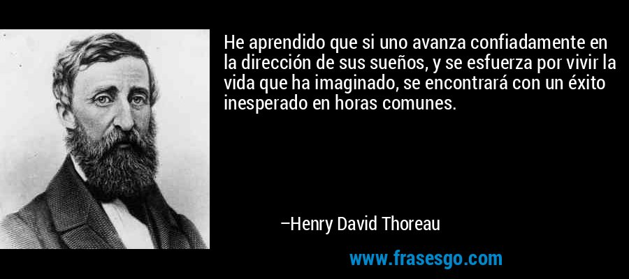 He aprendido que si uno avanza confiadamente en la dirección de sus sueños, y se esfuerza por vivir la vida que ha imaginado, se encontrará con un éxito inesperado en horas comunes. – Henry David Thoreau