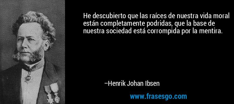 He descubierto que las raíces de nuestra vida moral están completamente podridas, que la base de nuestra sociedad está corrompida por la mentira. – Henrik Johan Ibsen
