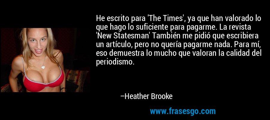He escrito para 'The Times', ya que han valorado lo que hago lo suficiente para pagarme. La revista 'New Statesman' También me pidió que escribiera un artículo, pero no quería pagarme nada. Para mí, eso demuestra lo mucho que valoran la calidad del periodismo. – Heather Brooke
