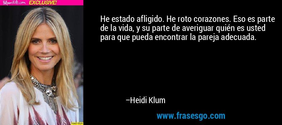 He estado afligido. He roto corazones. Eso es parte de la vida, y su parte de averiguar quién es usted para que pueda encontrar la pareja adecuada. – Heidi Klum