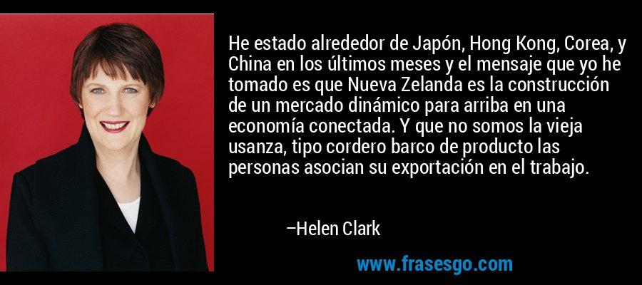 He estado alrededor de Japón, Hong Kong, Corea, y China en los últimos meses y el mensaje que yo he tomado es que Nueva Zelanda es la construcción de un mercado dinámico para arriba en una economía conectada. Y que no somos la vieja usanza, tipo cordero barco de producto las personas asocian su exportación en el trabajo. – Helen Clark