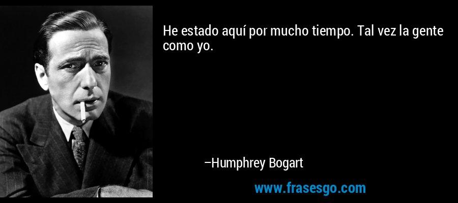 He estado aquí por mucho tiempo. Tal vez la gente como yo. – Humphrey Bogart