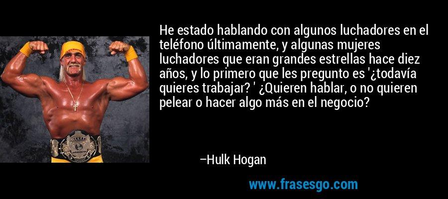 He estado hablando con algunos luchadores en el teléfono últimamente, y algunas mujeres luchadores que eran grandes estrellas hace diez años, y lo primero que les pregunto es '¿todavía quieres trabajar? ' ¿Quieren hablar, o no quieren pelear o hacer algo más en el negocio? – Hulk Hogan