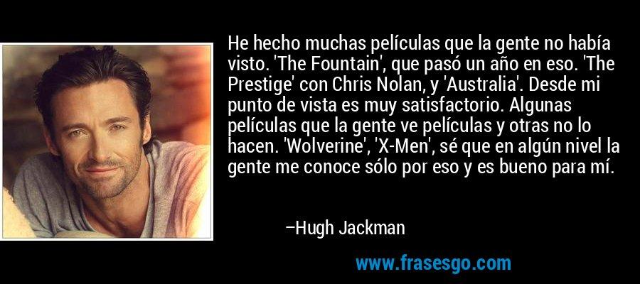 He hecho muchas películas que la gente no había visto. 'The Fountain', que pasó un año en eso. 'The Prestige' con Chris Nolan, y 'Australia'. Desde mi punto de vista es muy satisfactorio. Algunas películas que la gente ve películas y otras no lo hacen. 'Wolverine', 'X-Men', sé que en algún nivel la gente me conoce sólo por eso y es bueno para mí. – Hugh Jackman