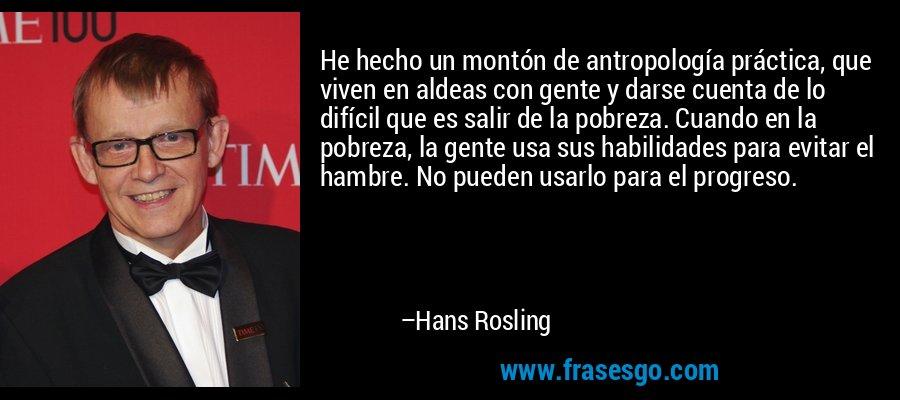 He hecho un montón de antropología práctica, que viven en aldeas con gente y darse cuenta de lo difícil que es salir de la pobreza. Cuando en la pobreza, la gente usa sus habilidades para evitar el hambre. No pueden usarlo para el progreso. – Hans Rosling