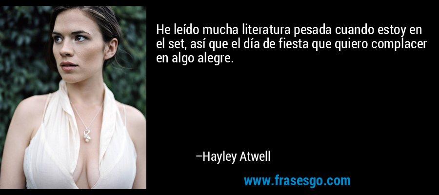 He leído mucha literatura pesada cuando estoy en el set, así que el día de fiesta que quiero complacer en algo alegre. – Hayley Atwell