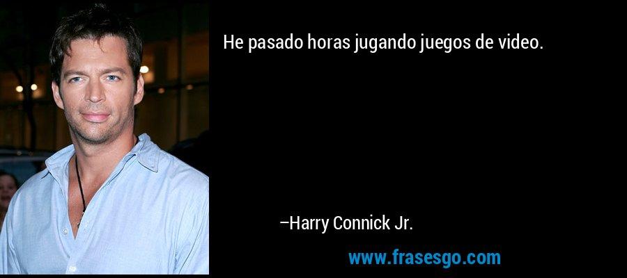 He pasado horas jugando juegos de video. – Harry Connick Jr.