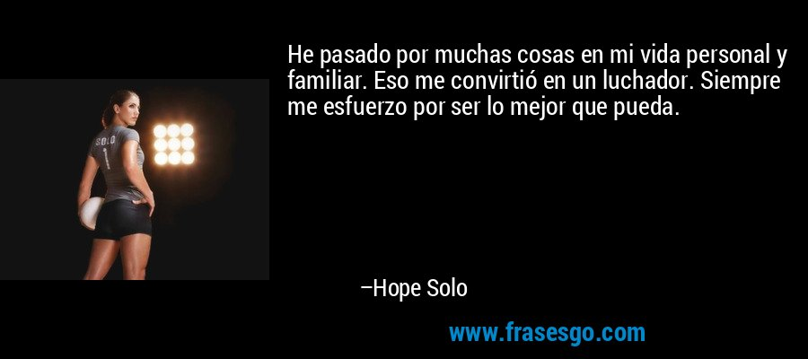 He pasado por muchas cosas en mi vida personal y familiar. Eso me convirtió en un luchador. Siempre me esfuerzo por ser lo mejor que pueda. – Hope Solo