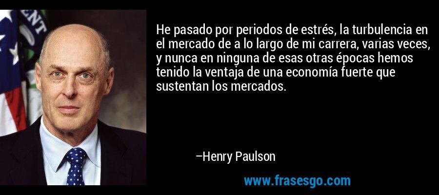 He pasado por periodos de estrés, la turbulencia en el mercado de a lo largo de mi carrera, varias veces, y nunca en ninguna de esas otras épocas hemos tenido la ventaja de una economía fuerte que sustentan los mercados. – Henry Paulson
