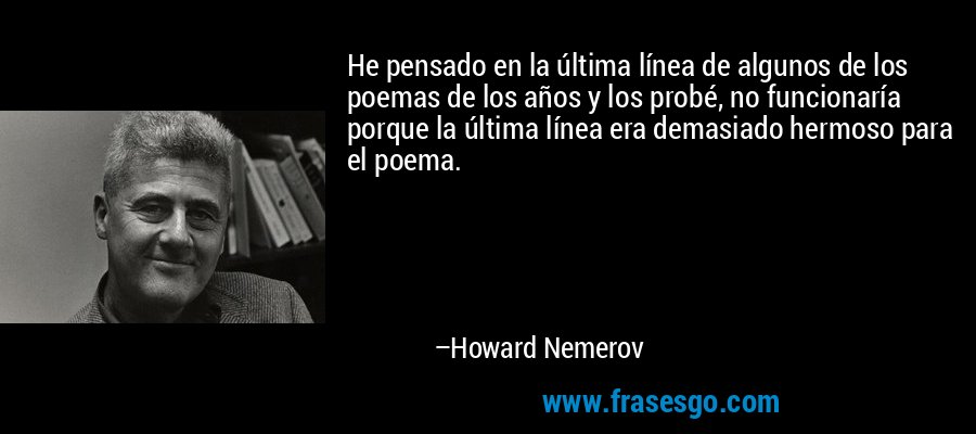 He pensado en la última línea de algunos de los poemas de los años y los probé, no funcionaría porque la última línea era demasiado hermoso para el poema. – Howard Nemerov