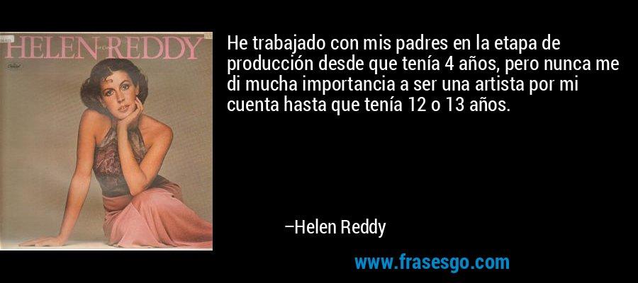 He trabajado con mis padres en la etapa de producción desde que tenía 4 años, pero nunca me di mucha importancia a ser una artista por mi cuenta hasta que tenía 12 o 13 años. – Helen Reddy