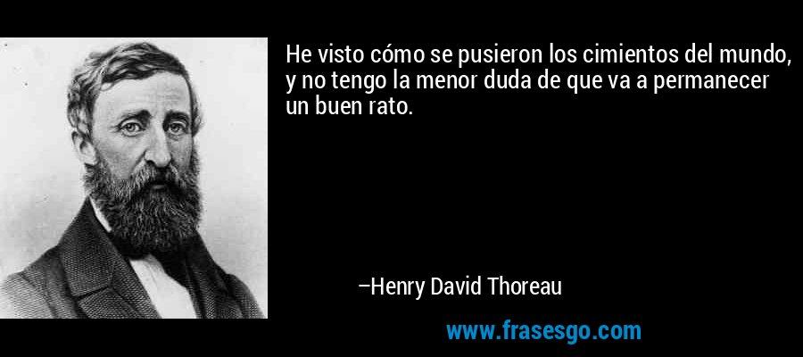 He visto cómo se pusieron los cimientos del mundo, y no tengo la menor duda de que va a permanecer un buen rato. – Henry David Thoreau