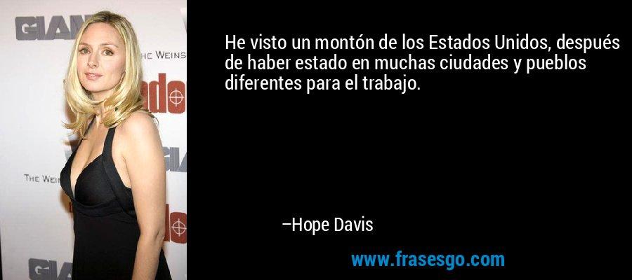 He visto un montón de los Estados Unidos, después de haber estado en muchas ciudades y pueblos diferentes para el trabajo. – Hope Davis