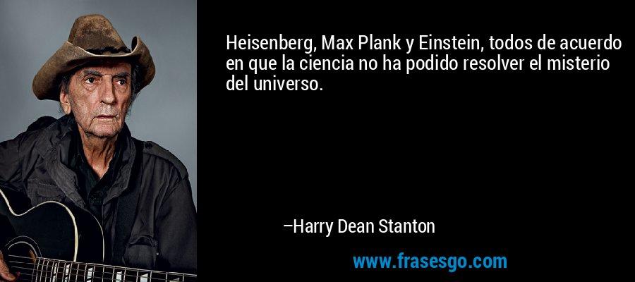 Heisenberg, Max Plank y Einstein, todos de acuerdo en que la ciencia no ha podido resolver el misterio del universo. – Harry Dean Stanton