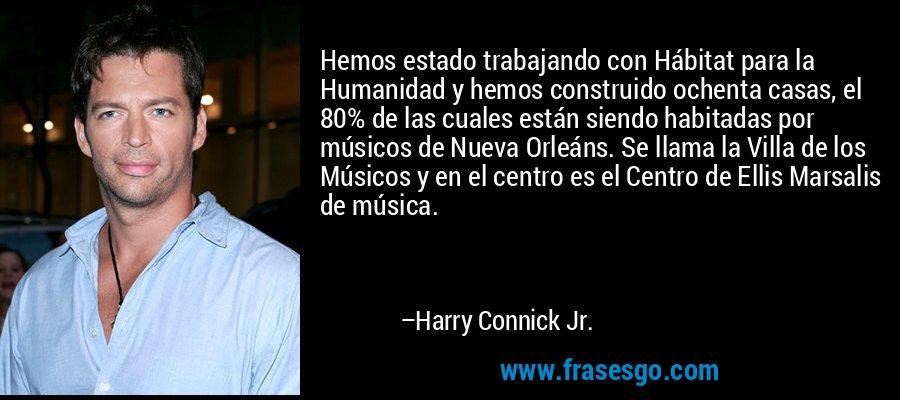 Hemos estado trabajando con Hábitat para la Humanidad y hemos construido ochenta casas, el 80% de las cuales están siendo habitadas por músicos de Nueva Orleáns. Se llama la Villa de los Músicos y en el centro es el Centro de Ellis Marsalis de música. – Harry Connick Jr.