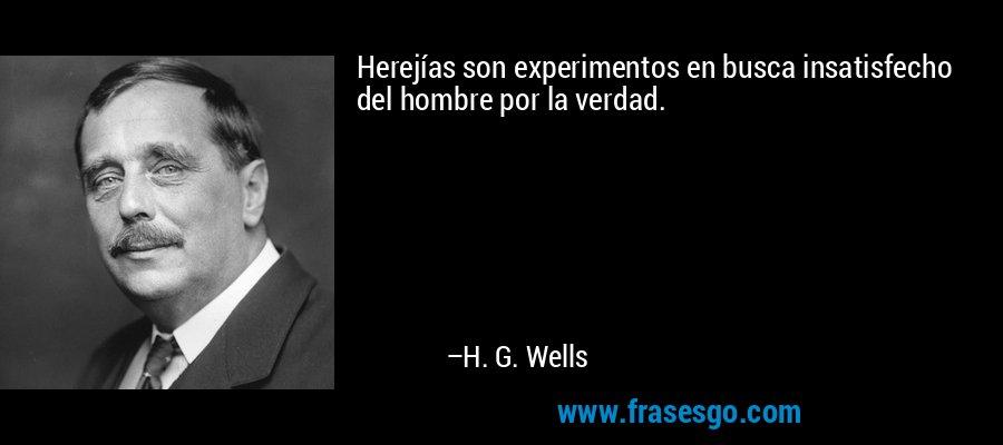 Herejías son experimentos en busca insatisfecho del hombre por la verdad. – H. G. Wells