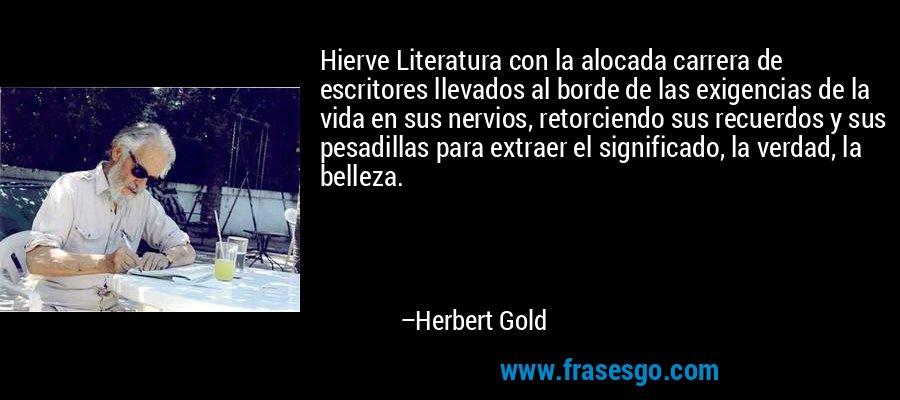 Hierve Literatura con la alocada carrera de escritores llevados al borde de las exigencias de la vida en sus nervios, retorciendo sus recuerdos y sus pesadillas para extraer el significado, la verdad, la belleza. – Herbert Gold