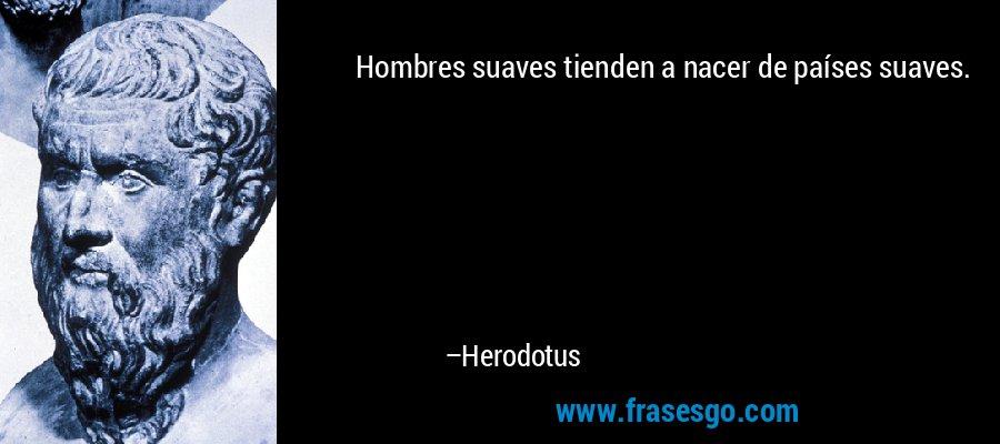 Hombres suaves tienden a nacer de países suaves. – Herodotus