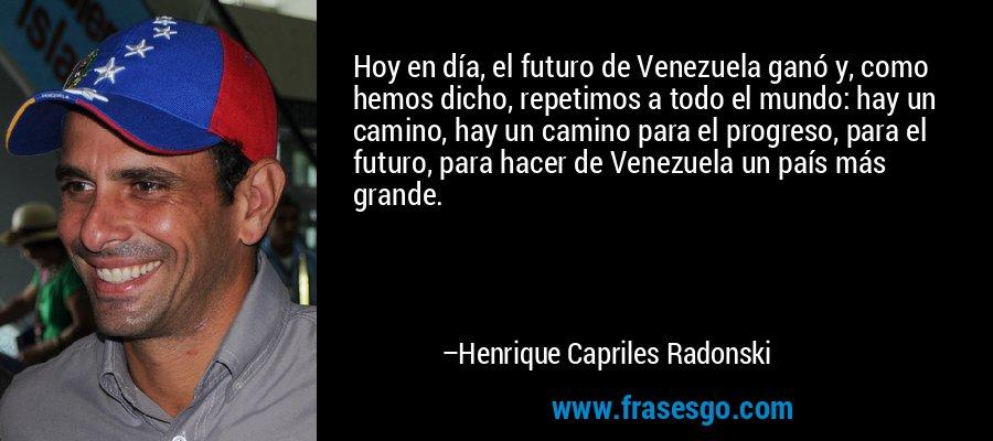 Hoy en día, el futuro de Venezuela ganó y, como hemos dicho, repetimos a todo el mundo: hay un camino, hay un camino para el progreso, para el futuro, para hacer de Venezuela un país más grande. – Henrique Capriles Radonski