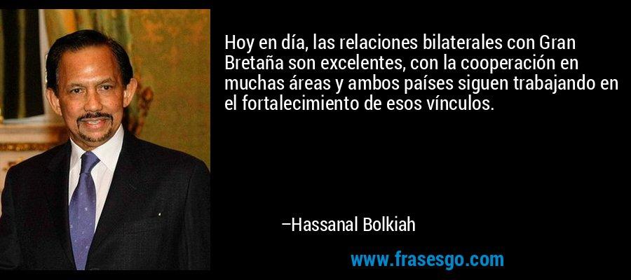 Hoy en día, las relaciones bilaterales con Gran Bretaña son excelentes, con la cooperación en muchas áreas y ambos países siguen trabajando en el fortalecimiento de esos vínculos. – Hassanal Bolkiah